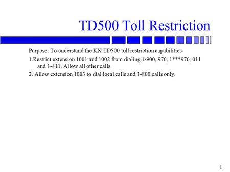 1 TD500 Toll Restriction Purpose: To understand the KX-TD500 toll restriction capabilities 1.Restrict extension 1001 and 1002 from dialing 1-900, 976,