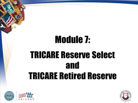 Module 7: TRICARE Reserve Select and TRICARE Retired Reserve.