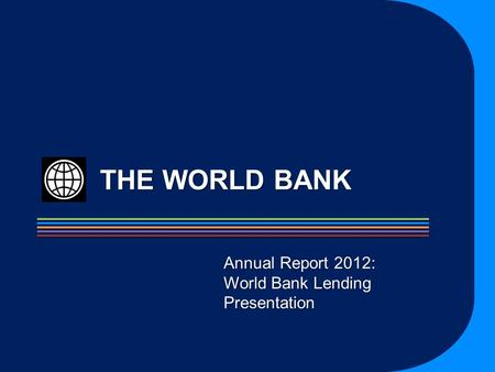 THE WORLD BANK Annual Report 2012: World Bank Lending Presentation.