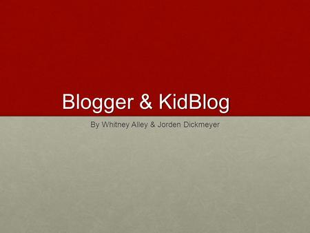 Blogger & KidBlog By Whitney Alley & Jorden Dickmeyer.