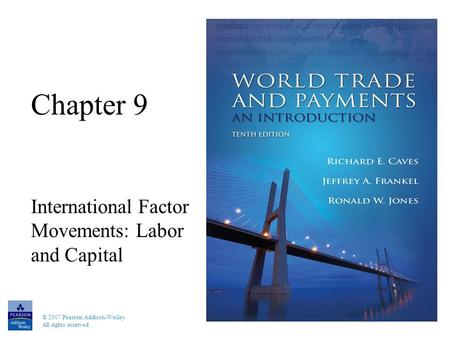 © 2007 Pearson Addison-Wesley. All rights reserved Chapter 9 International Factor Movements: Labor and Capital.