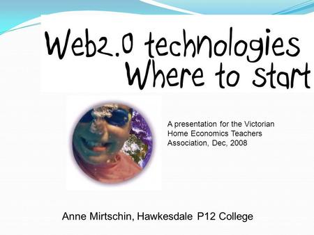 Anne Mirtschin, Hawkesdale P12 College A presentation for the Victorian Home Economics Teachers Association, Dec, 2008.
