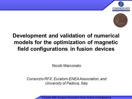 Development and validation of numerical models for the optimization of magnetic field configurations in fusion devices Nicolò Marconato Consorzio RFX,