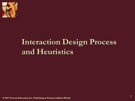 © 2007 Pearson Education, Inc. Publishing as Pearson Addison-Wesley 1 Interaction Design Process and Heuristics.