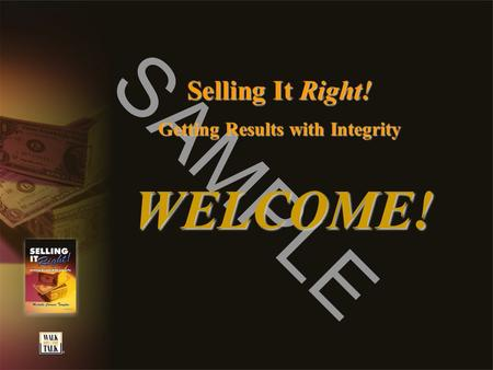 SAMPLE Selling It Right! Getting Results with Integrity WELCOME!