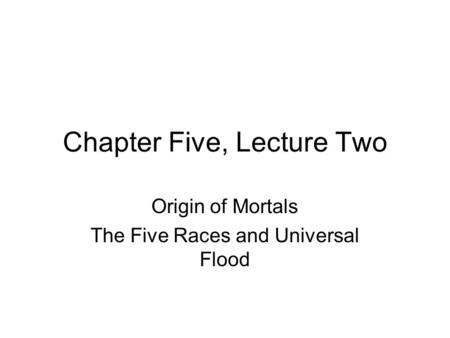 Chapter Five, Lecture Two Origin of Mortals The Five Races and Universal Flood.