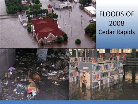 FLOODS OF 2008 Cedar Rapids. Work your politicians.