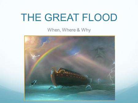 THE GREAT FLOOD When, Where & Why. The Great Flood Age Old Story Shared by many cultures and religions.