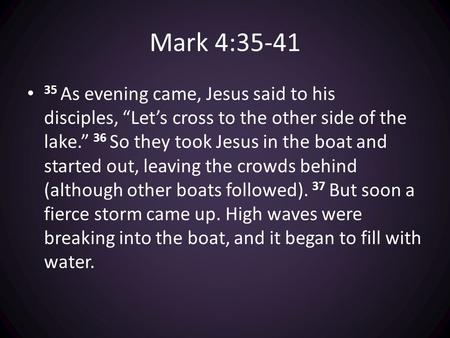 "Mark 4:35-41 35 As evening came, Jesus said to his disciples, ""Let's cross to the other side of the lake."" 36 So they took Jesus in the boat and started."