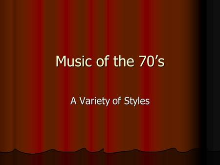 Music of the 70's A Variety of Styles. What do you think of when you think of the 70s? What are 3 things that come to mind when you think of the 70s.
