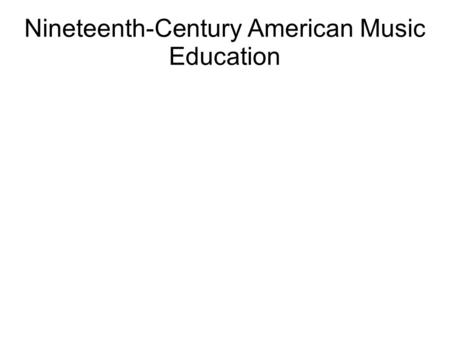 Nineteenth-Century American Music Education. Historiography of music education in 19 th -century America European influence on American music and music.