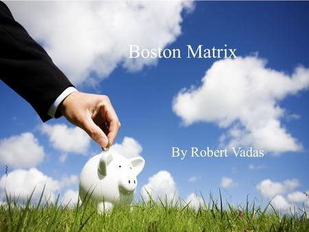 Boston Matrix By Robert Vadas. -The Boston Consulting group developed this as a tool of portfolio analysis -Portfolio is the collection of businesses.