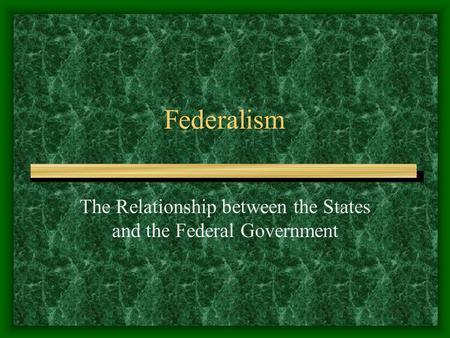Federalism The Relationship between the States and the Federal Government.