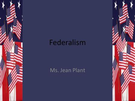 Federalism Ms. Jean Plant. Organizing American Government Ms. A. Defining Federalism: 1. Federalism is a way of organizing a nation so that two or more.