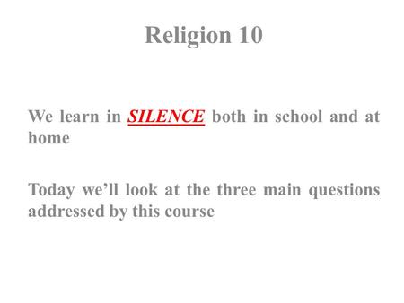 Religion 10 We learn in SILENCE both in school and at home Today we'll look at the three main questions addressed by this course.