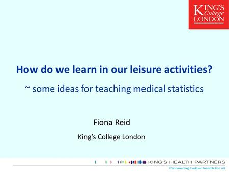How do we learn in our leisure activities? ~ some ideas for teaching medical statistics Fiona Reid King's College London.