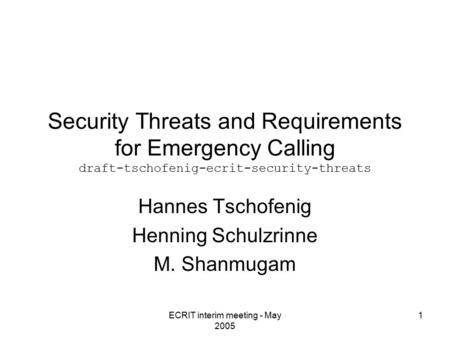 ECRIT interim meeting - May 2005 1 Security Threats and Requirements for Emergency Calling draft-tschofenig-ecrit-security-threats Hannes Tschofenig Henning.