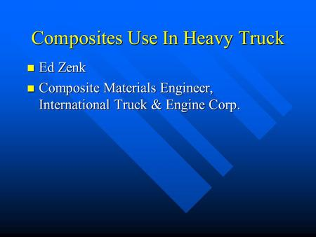 Composites Use In Heavy Truck Ed Zenk Ed Zenk Composite Materials Engineer, International Truck & Engine Corp. Composite Materials Engineer, International.