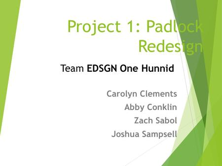 Project 1: Padlock Redesign Carolyn Clements Abby Conklin Zach Sabol Joshua Sampsell Team EDSGN One Hunnid.