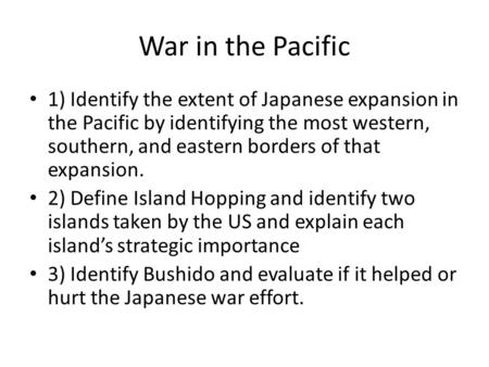 War in the Pacific 1) Identify the extent of Japanese expansion in the Pacific by identifying the most western, southern, and eastern borders of that expansion.