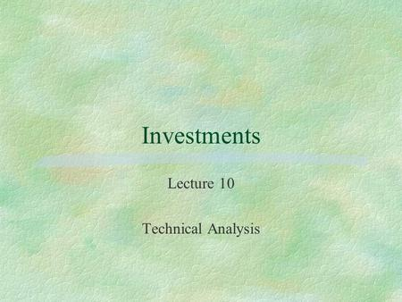 Investments Lecture 10 Technical Analysis. Technical vs. Fundamental Analysis §Fundamentalist looks forward §Technician looks backward §Fundamentalist.