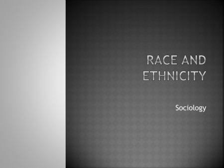 Sociology.  Race and ethnicity defined  What is a minority?  Racism, discrimination and prejudice defined  Invisible knapsack  Theories  Life chances.