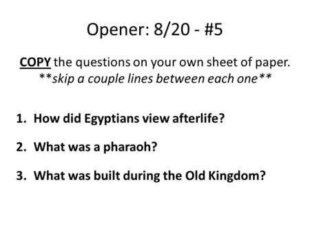 Opener: 8/20 - #5 COPY the questions on your own sheet of paper. **skip a couple lines between each one** 1.How did Egyptians view afterlife? 2.What was.