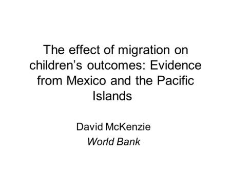 The effect of migration on children's outcomes: Evidence from Mexico and the Pacific Islands David McKenzie World Bank.