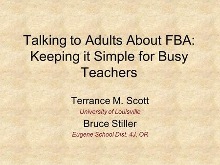 Talking to Adults About FBA: Keeping it Simple for Busy Teachers Terrance M. Scott University of Louisville Bruce Stiller Eugene School Dist. 4J, OR.