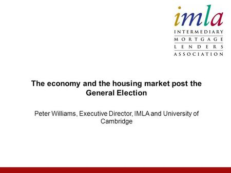 Peter Williams, Executive Director, IMLA and University of Cambridge The economy and the housing market post the General Election.