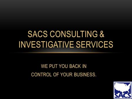WE PUT YOU BACK IN CONTROL OF YOUR BUSINESS. SACS CONSULTING & INVESTIGATIVE SERVICES.