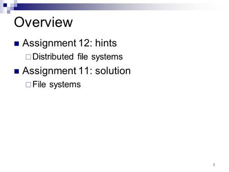 1 Overview Assignment 12: hints  Distributed file systems Assignment 11: solution  File systems.