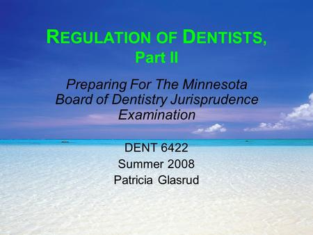 R EGULATION OF D ENTISTS, Part II Preparing For The Minnesota Board of Dentistry Jurisprudence Examination DENT 6422 Summer 2008 Patricia Glasrud.