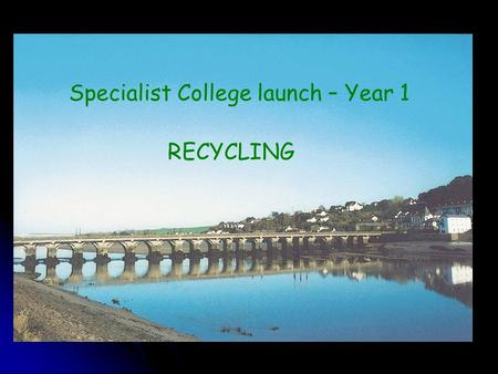 Specialist College launch – Year 1 RECYCLING. College background Ofsted March 2000 & February 2002 Ofsted March 2000 & February 2002 Raising standards.