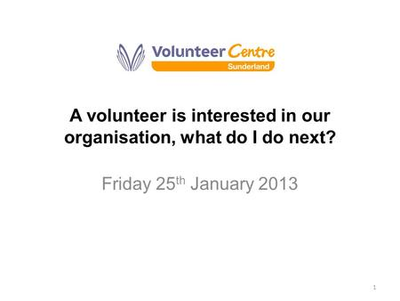 A volunteer is interested in our organisation, what do I do next? Friday 25 th January 2013 1.