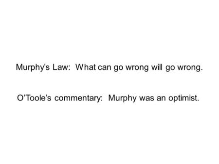 Murphy's Law: What can go wrong will go wrong. O'Toole's commentary: Murphy was an optimist.