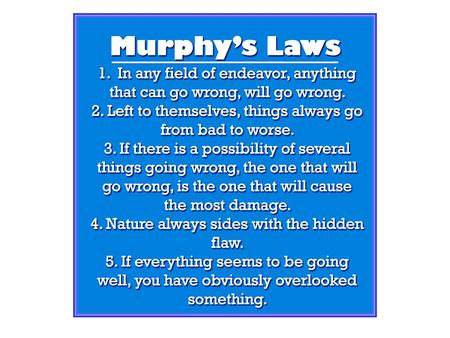 Murphy's Law: Anything that can go wrong, will go wrong! Mrs. Murphy's Corollary: Murphy was an optimist!