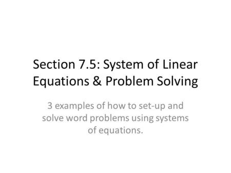 Section 7.5: System of Linear Equations & Problem Solving 3 examples of how to set-up and solve word problems using systems of equations.