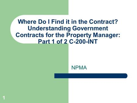 1 Where Do I Find it in the Contract? Understanding Government Contracts for the Property Manager: Part 1 of 2 C-200-INT NPMA.