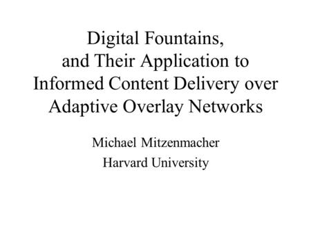Digital Fountains, and Their Application to Informed Content Delivery over Adaptive Overlay Networks Michael Mitzenmacher Harvard University.