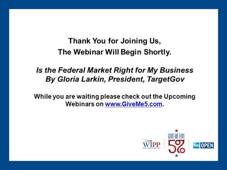 Thank You for Joining Us, The Webinar Will Begin Shortly. Is the Federal Market Right for My Business By Gloria Larkin, President, TargetGov While you.