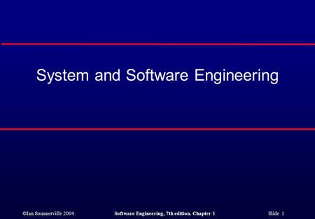 ©Ian Sommerville 2004Software Engineering, 7th edition. Chapter 1 Slide 1 System and Software Engineering.