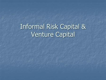 Informal Risk Capital & Venture Capital. Financing the Business Stages for Financing Stages for Financing Early-stage financing Early-stage financing.