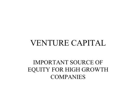VENTURE CAPITAL IMPORTANT SOURCE OF EQUITY FOR HIGH GROWTH COMPANIES.