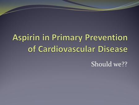 Should we??. Aspirin is useful! It is widely used in secondary prevention It reduces the yearly risk of vascular events by about a quarter This corresponds.