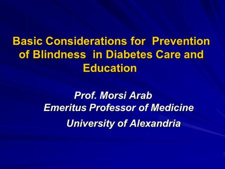 Basic Considerations for Prevention of Blindness in Diabetes Care and Education Prof. Morsi Arab Emeritus Professor of Medicine University of Alexandria.