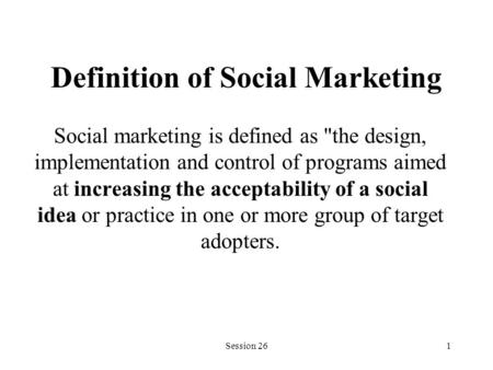 Session 261 Definition of Social Marketing Social marketing is defined as the design, implementation and control of programs aimed at increasing the acceptability.