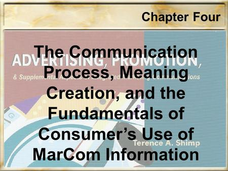 Chapter Four The Communication Process, Meaning Creation, and the Fundamentals of Consumer's Use of MarCom Information.