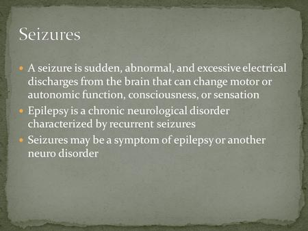 A seizure is sudden, abnormal, and excessive electrical discharges from the brain that can change motor or autonomic function, consciousness, or sensation.