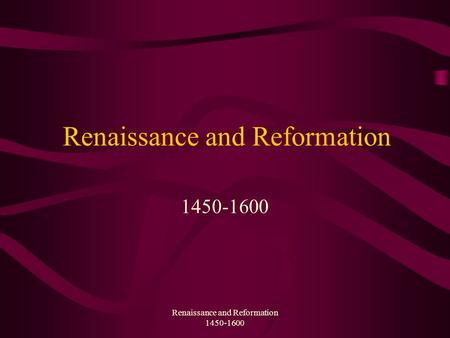Renaissance and Reformation 1450-1600 Renaissance and Reformation 1450-1600.